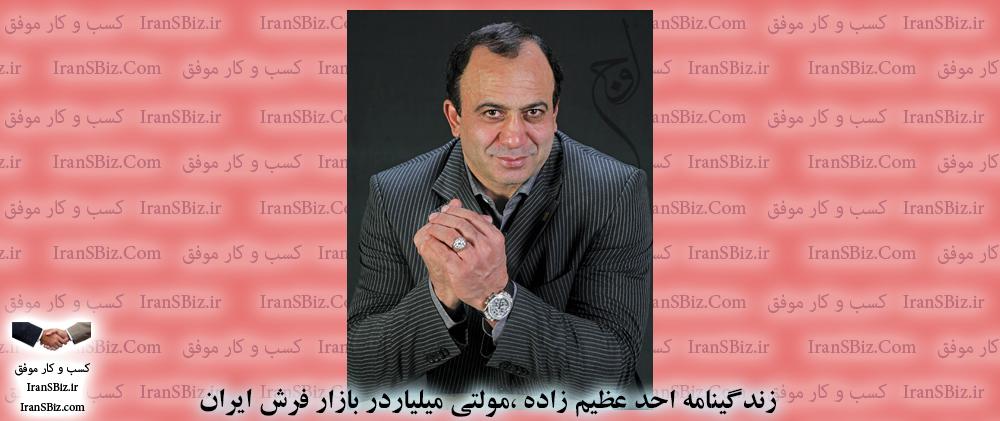 🔑 زندگینامه احد عظیم زاده، مولتی میلیاردر بازار فرش ایران